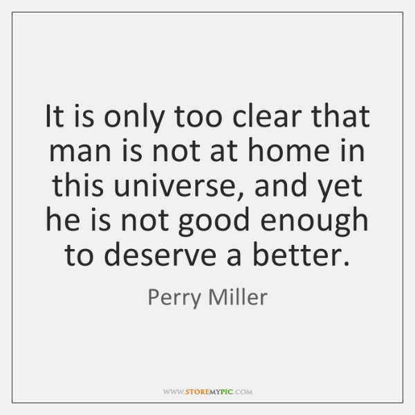 It is only too clear that man is not at home in ...