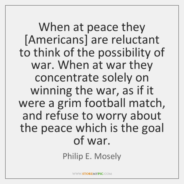 When at peace they [Americans] are reluctant to think of the possibility ...
