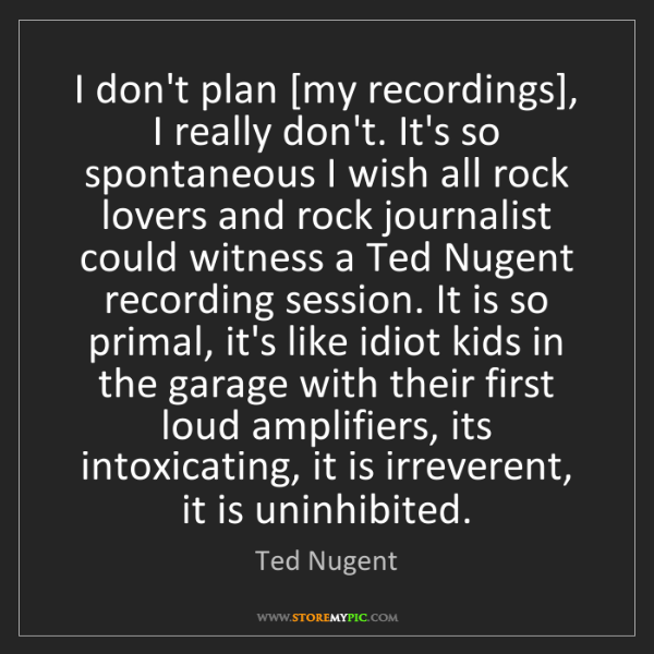 Ted Nugent: I don't plan [my recordings], I really don't. It's so...