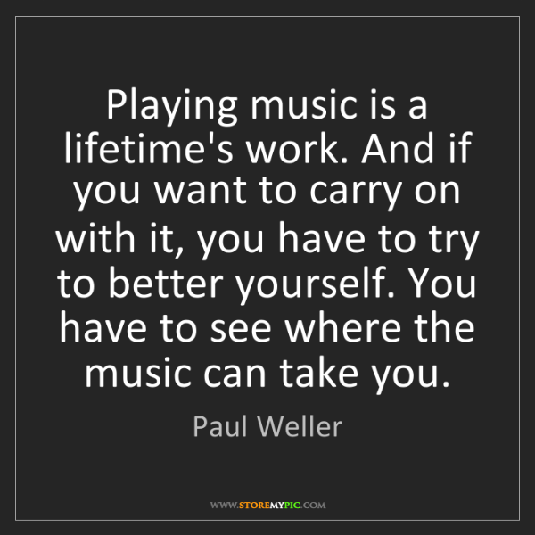 Paul Weller: Playing music is a lifetime's work. And if you want to...