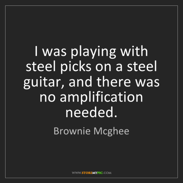 Brownie Mcghee: I was playing with steel picks on a steel guitar, and...
