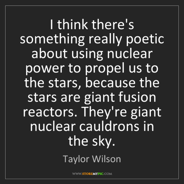 Taylor Wilson: I think there's something really poetic about using nuclear...
