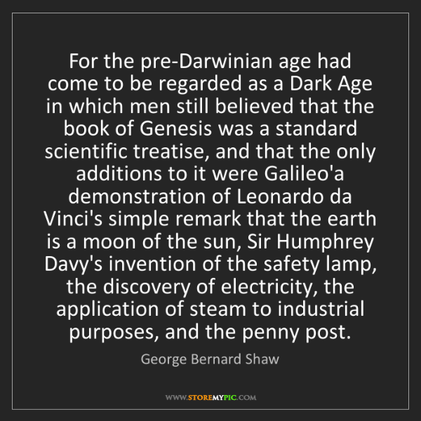 George Bernard Shaw: For the pre-Darwinian age had come to be regarded as...