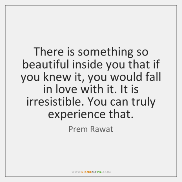 There is something so beautiful inside you that if you knew it, ...
