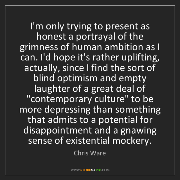 Chris Ware: I'm only trying to present as honest a portrayal of the...