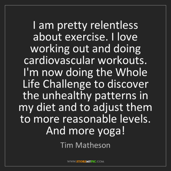 Tim Matheson: I am pretty relentless about exercise. I love working...