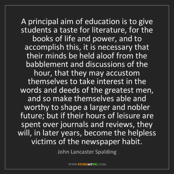 John Lancaster Spalding: A principal aim of education is to give students a taste...