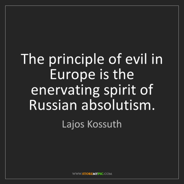 Lajos Kossuth: The principle of evil in Europe is the enervating spirit...