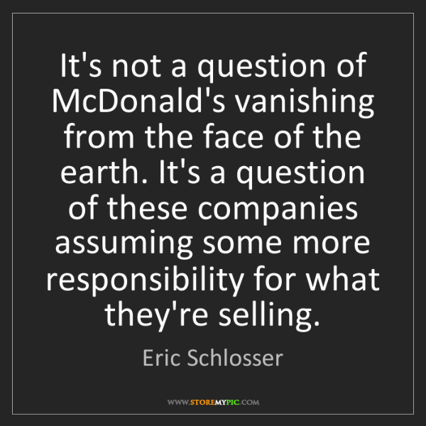 Eric Schlosser: It's not a question of McDonald's vanishing from the...