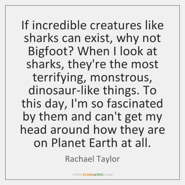 If incredible creatures like sharks can exist, why not Bigfoot? When I ...
