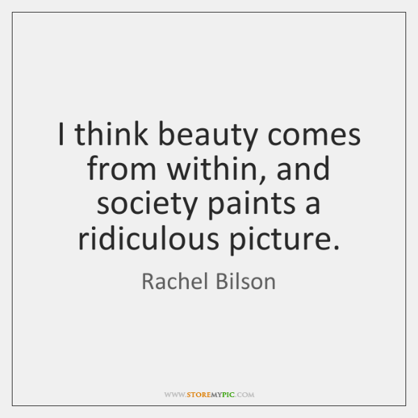 I think beauty comes from within, and society paints a ridiculous picture.