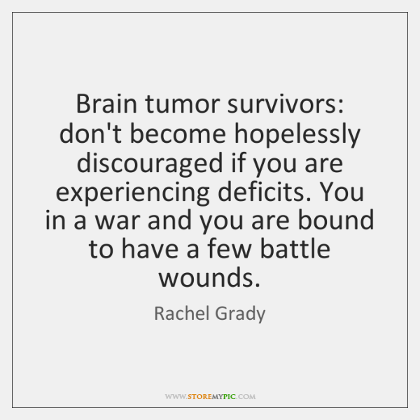 Brain tumor survivors: don't become hopelessly discouraged if you are experiencing deficits. ...