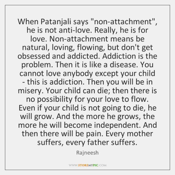 "When Patanjali says ""non-attachment"", he is not anti-love. Really, he is for ..."