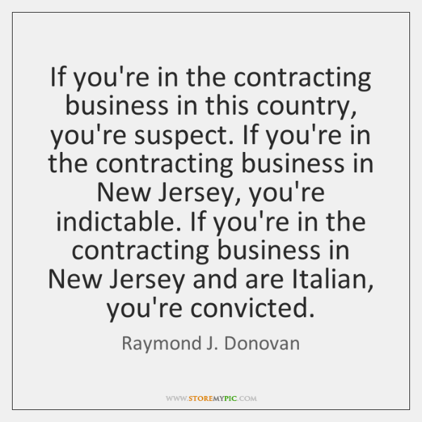 If you're in the contracting business in this country, you're suspect. If ...