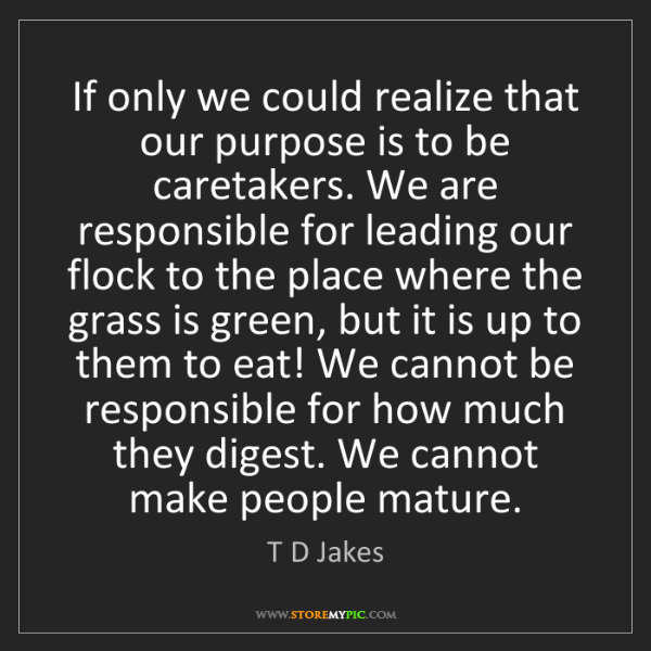 T D Jakes: If only we could realize that our purpose is to be caretakers....