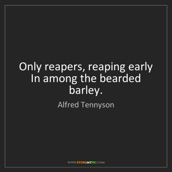 Alfred Tennyson: Only reapers, reaping early In among the bearded barley.