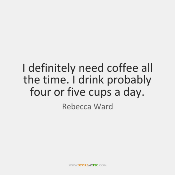 I definitely need coffee all the time. I drink probably four or ...