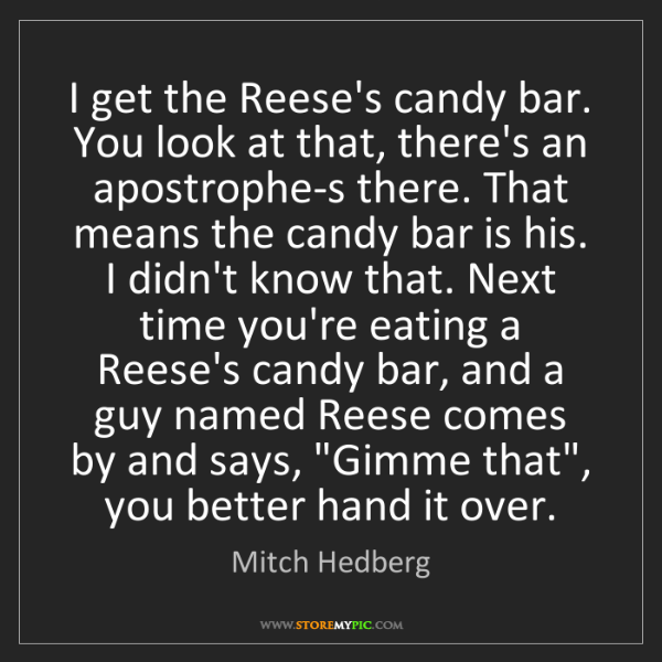 Mitch Hedberg: I get the Reese's candy bar. You look at that, there's...