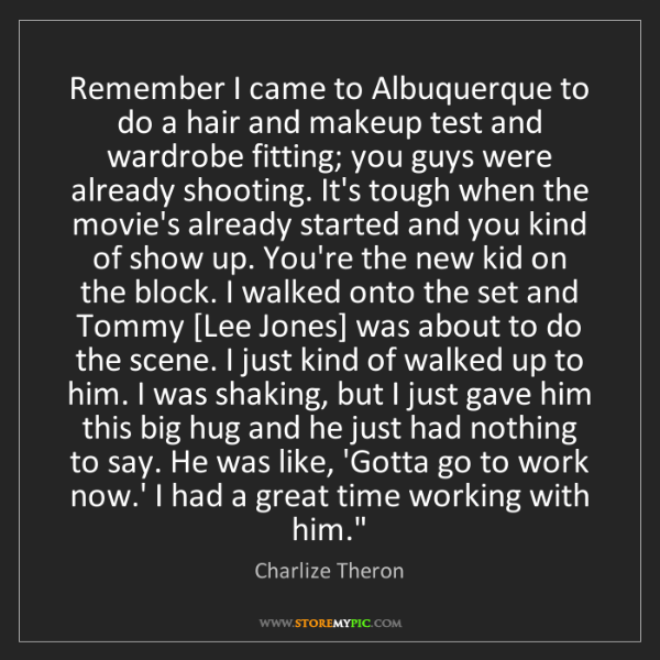Charlize Theron: Remember I came to Albuquerque to do a hair and makeup...
