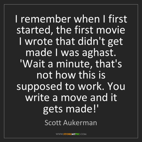 Scott Aukerman: I remember when I first started, the first movie I wrote...