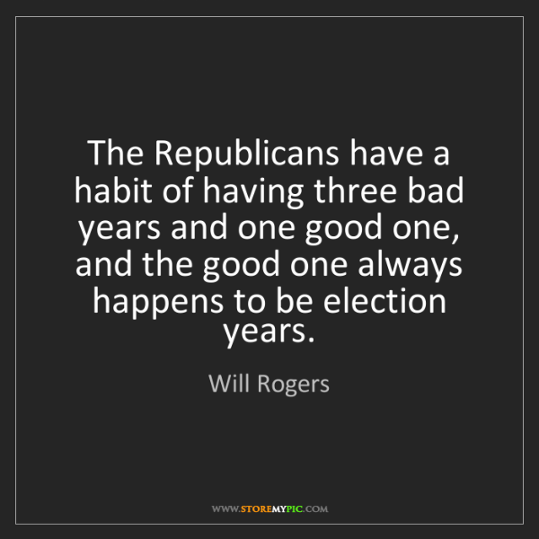 Will Rogers: The Republicans have a habit of having three bad years...