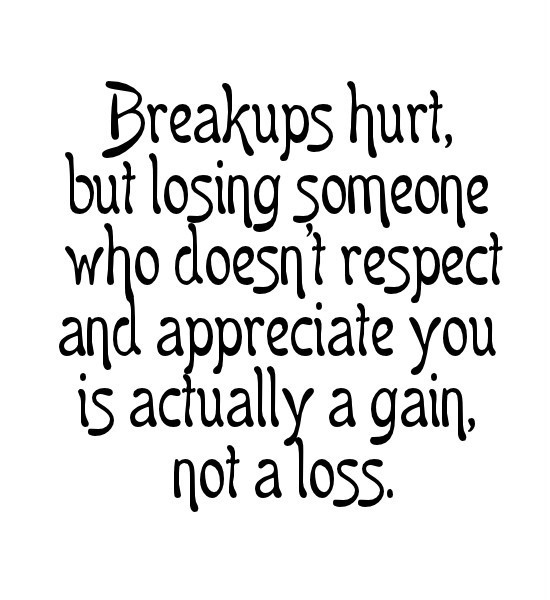 Breakups hurt but losing someone who doesnt respect and appreciate you is actually a g