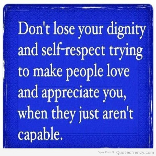 Dont lose your dignity and self respect trying to make people love and appreciate you