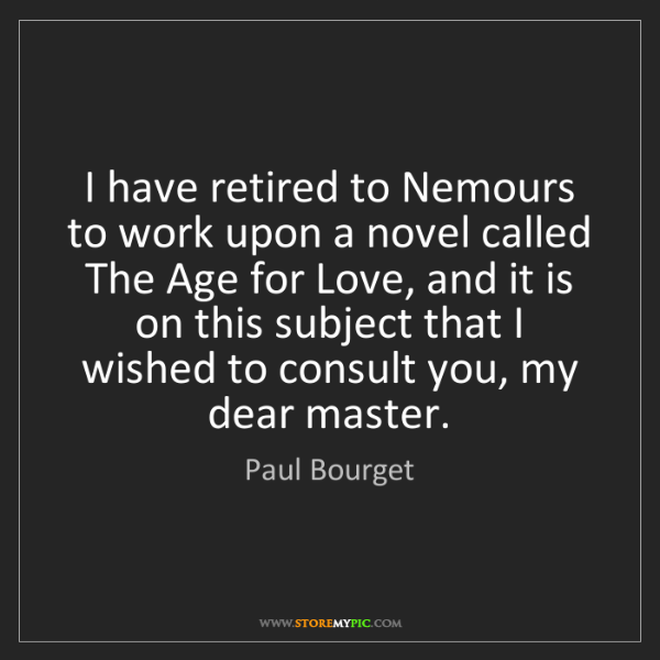 Paul Bourget: I have retired to Nemours to work upon a novel called...