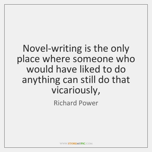 Novel-writing is the only place where someone who would have liked to ...