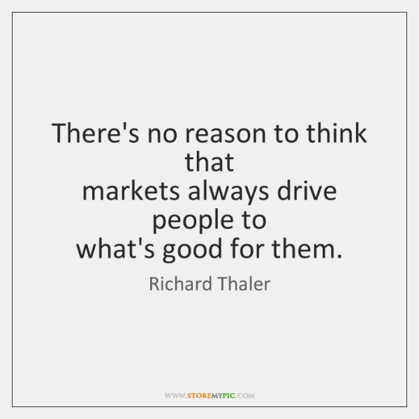 There's no reason to think that  markets always drive people to  what's ...