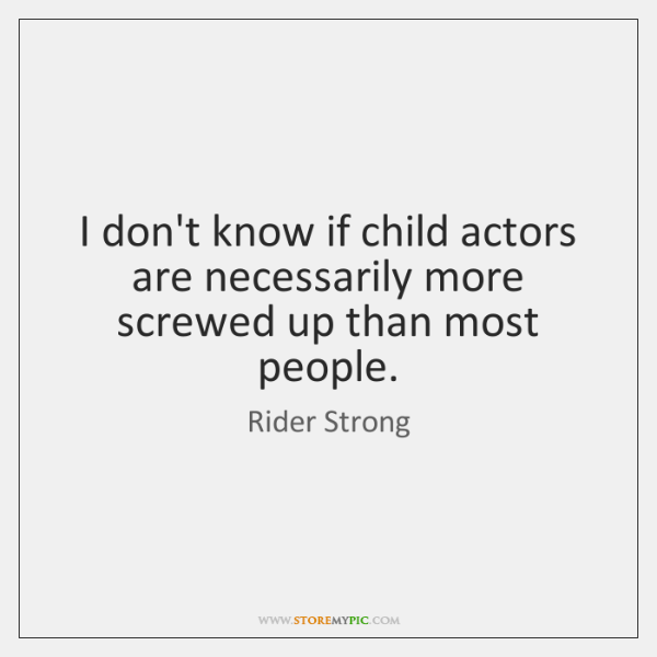 I don't know if child actors are necessarily more screwed up than ...