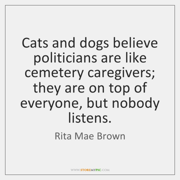 Cats and dogs believe politicians are like cemetery caregivers; they are on ...