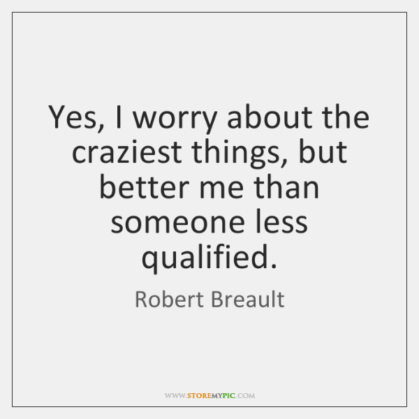Yes, I worry about the craziest things, but better me than someone ...