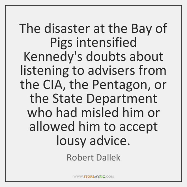 The disaster at the Bay of Pigs intensified Kennedy's doubts about listening ...