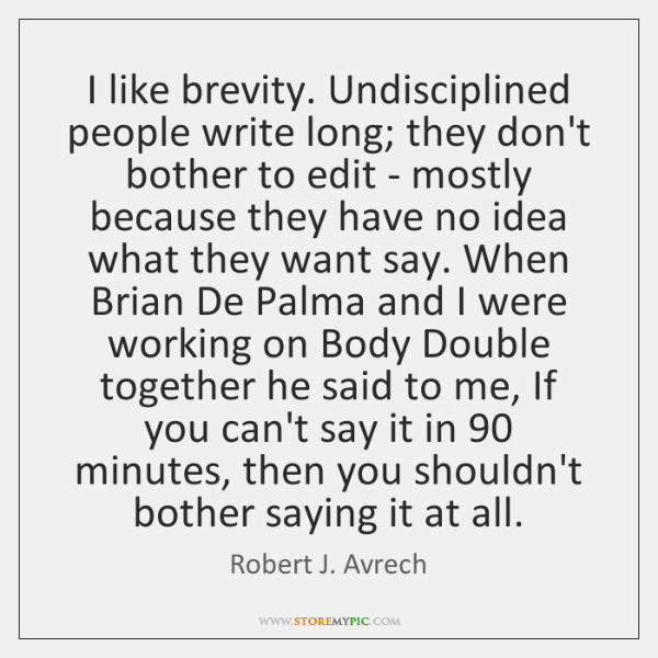 I like brevity. Undisciplined people write long; they don't bother to edit ...