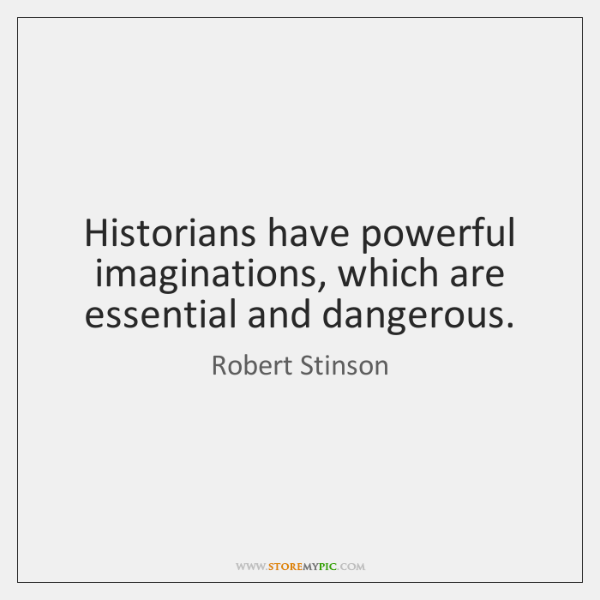 Historians have powerful imaginations, which are essential and dangerous.