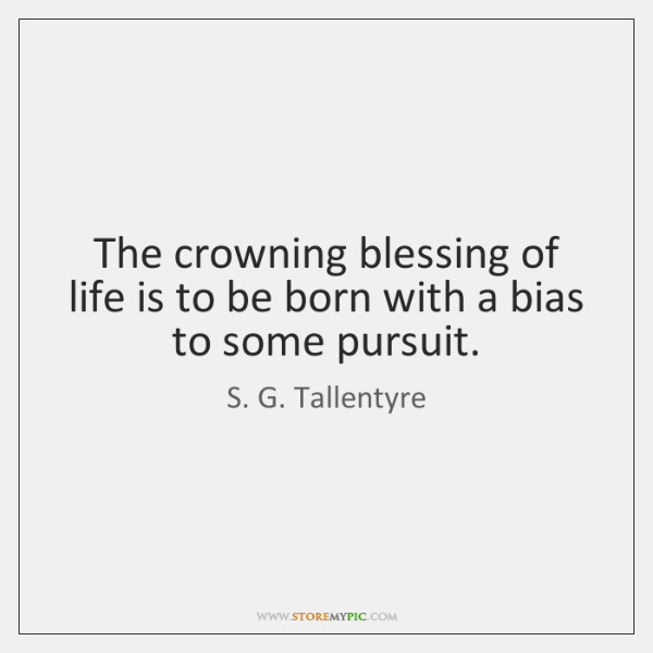 The crowning blessing of life is to be born with a bias ...