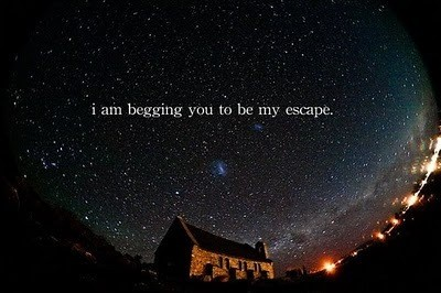 I am begging you to be my escape
