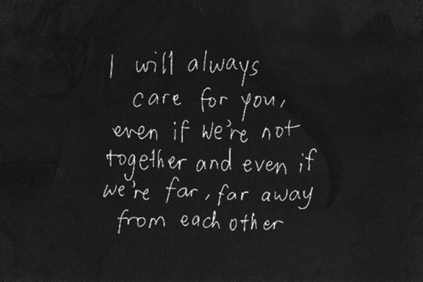 I will always care for you even if were not together and even if were far far away from ea