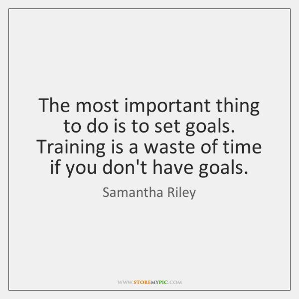 The most important thing to do is to set goals. Training is ...