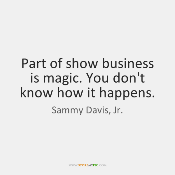 Part of show business is magic. You don't know how it happens.