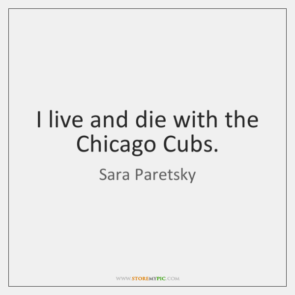 I live and die with the Chicago Cubs.