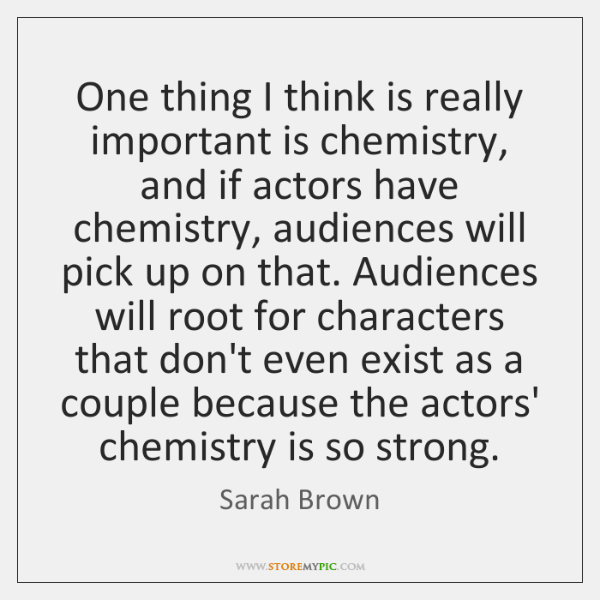 One thing I think is really important is chemistry, and if actors ...