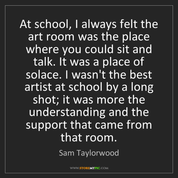 Sam Taylorwood: At school, I always felt the art room was the place where...