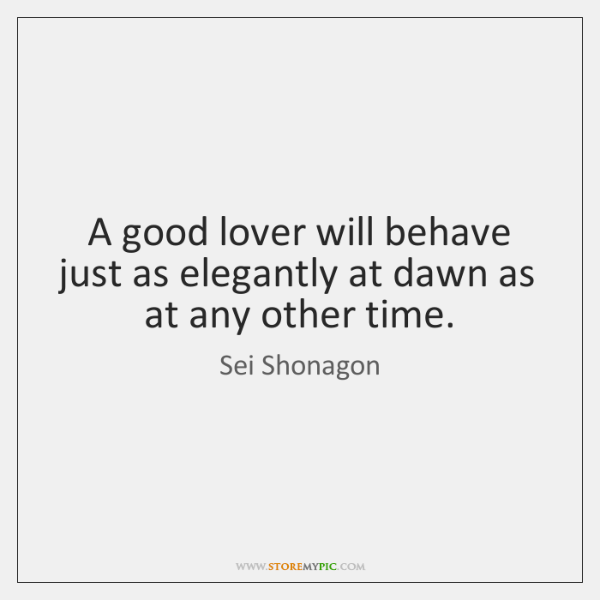 A good lover will behave just as elegantly at dawn as at ...