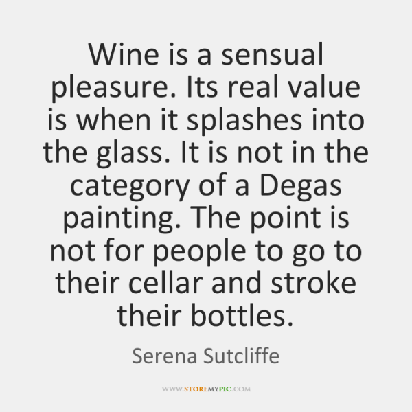 Wine is a sensual pleasure. Its real value is when it splashes ...