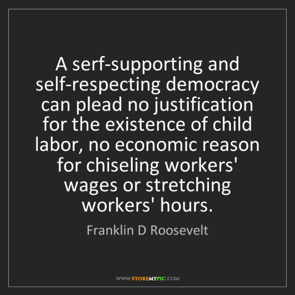 Franklin D Roosevelt: A serf-supporting and self-respecting democracy can plead...