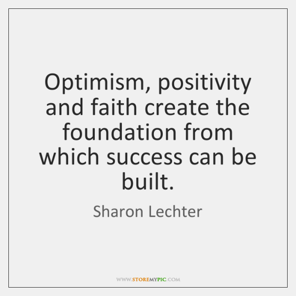 Optimism, positivity and faith create the foundation from which success can be ...