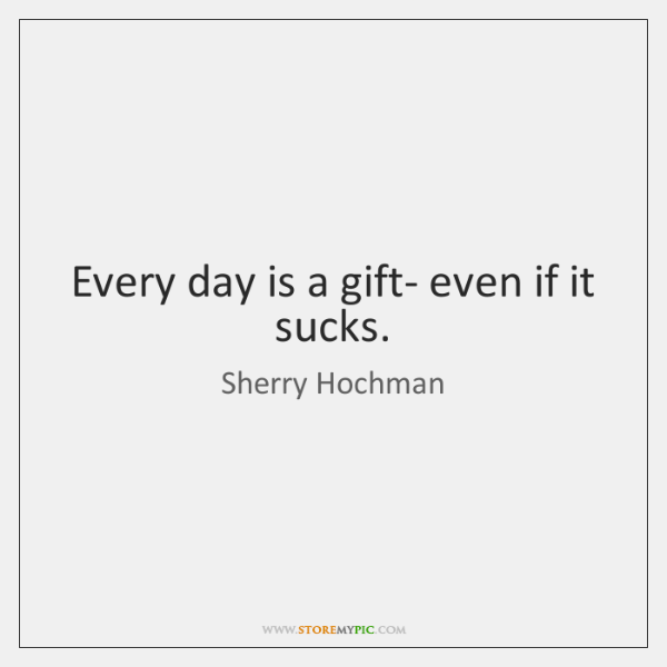 Every day is a gift- even if it sucks.