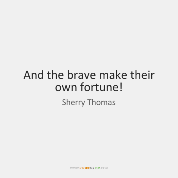 And the brave make their own fortune!